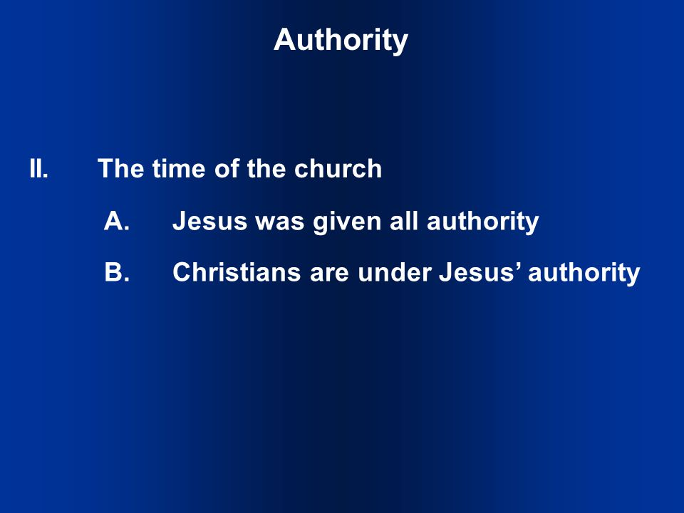 Authority A.Jesus was given all authority B.Christians are under Jesus' authority II.The time of the church