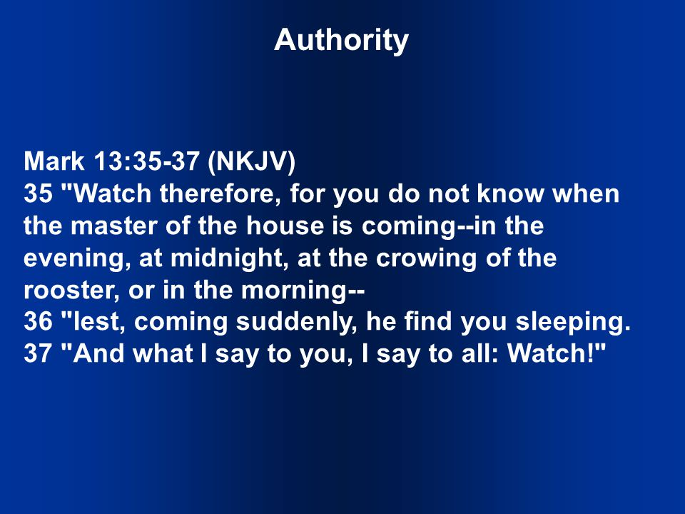 Authority Mark 13:35-37 (NKJV) 35 Watch therefore, for you do not know when the master of the house is coming--in the evening, at midnight, at the crowing of the rooster, or in the morning-- 36 lest, coming suddenly, he find you sleeping.