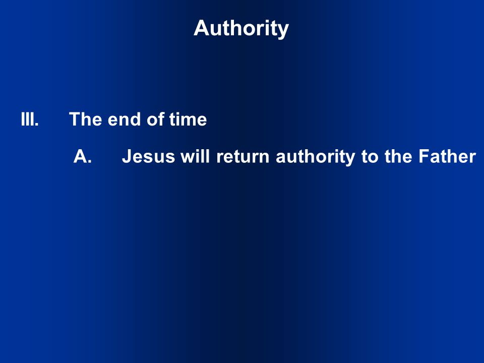 III.The end of time Authority A.Jesus will return authority to the Father