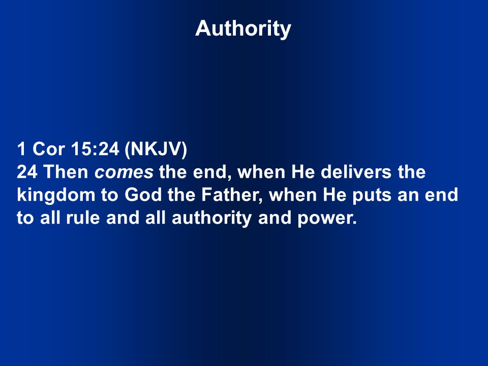 Authority 1 Cor 15:24 (NKJV) 24 Then comes the end, when He delivers the kingdom to God the Father, when He puts an end to all rule and all authority and power.