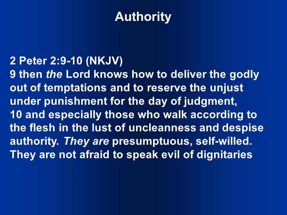 Authority 2 Peter 2:9-10 (NKJV) 9 then the Lord knows how to deliver the godly out of temptations and to reserve the unjust under punishment for the day of judgment, 10 and especially those who walk according to the flesh in the lust of uncleanness and despise authority.