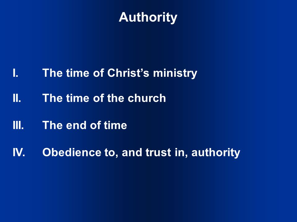 Authority I.The time of Christ's ministry II.The time of the church III.The end of time IV.Obedience to, and trust in, authority