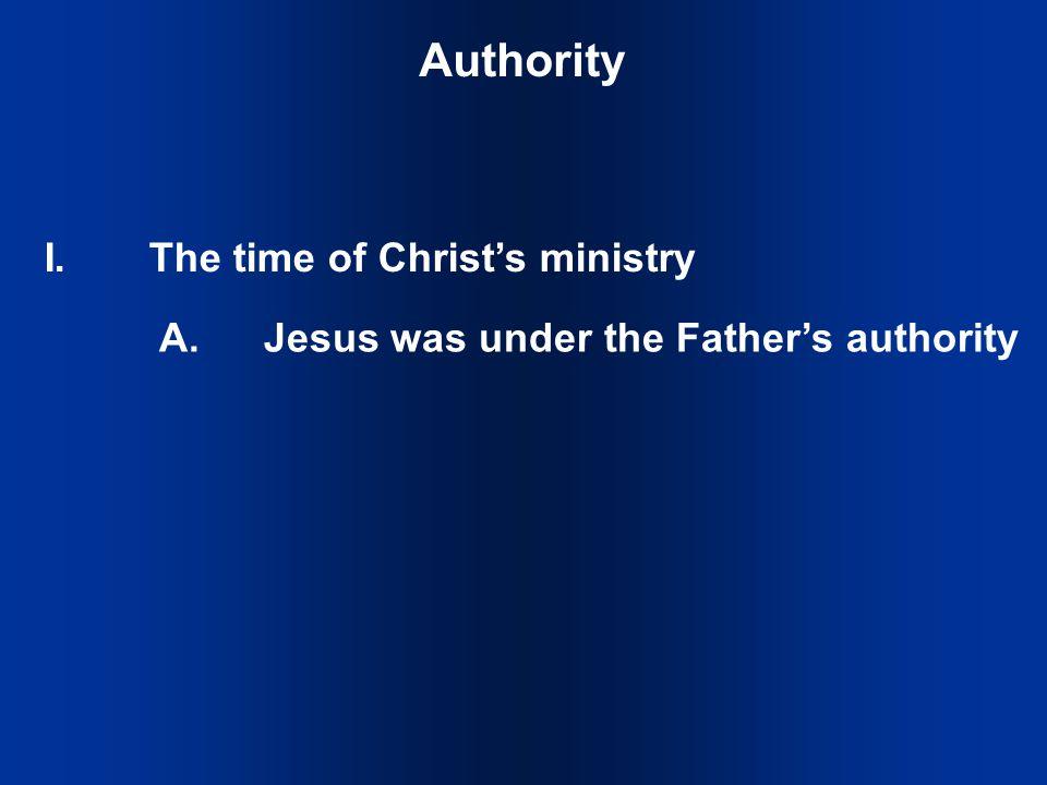 Authority I.The time of Christ's ministry A.Jesus was under the Father's authority
