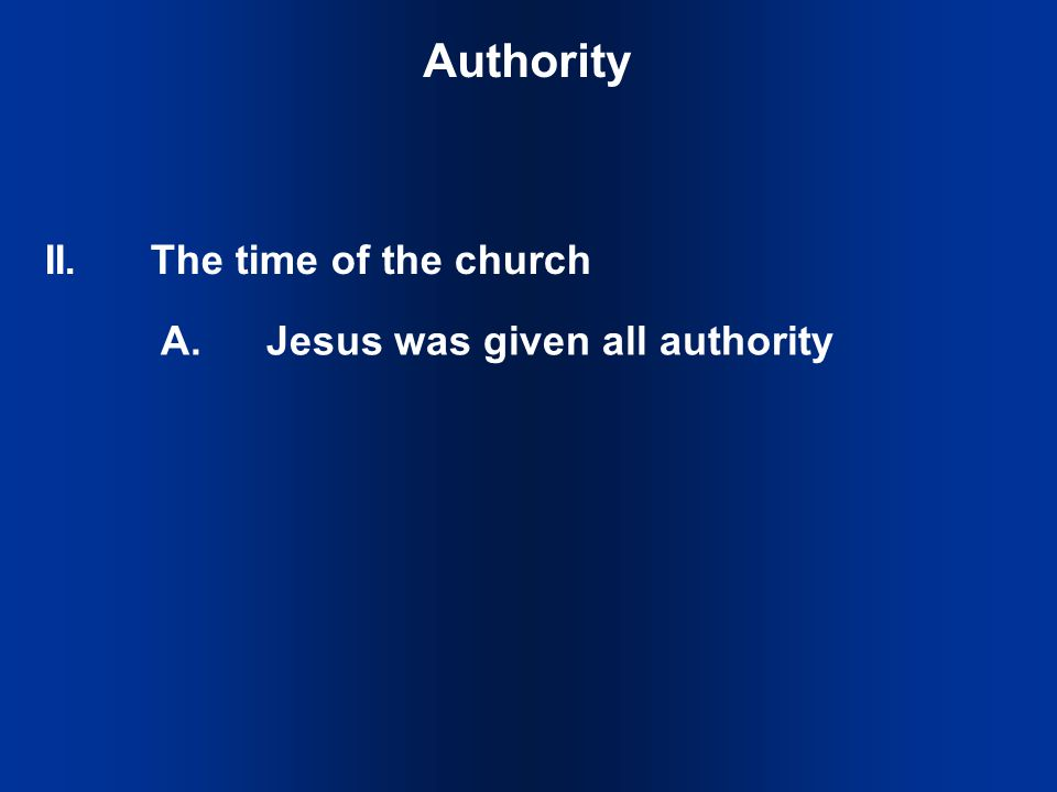 II.The time of the church Authority A.Jesus was given all authority