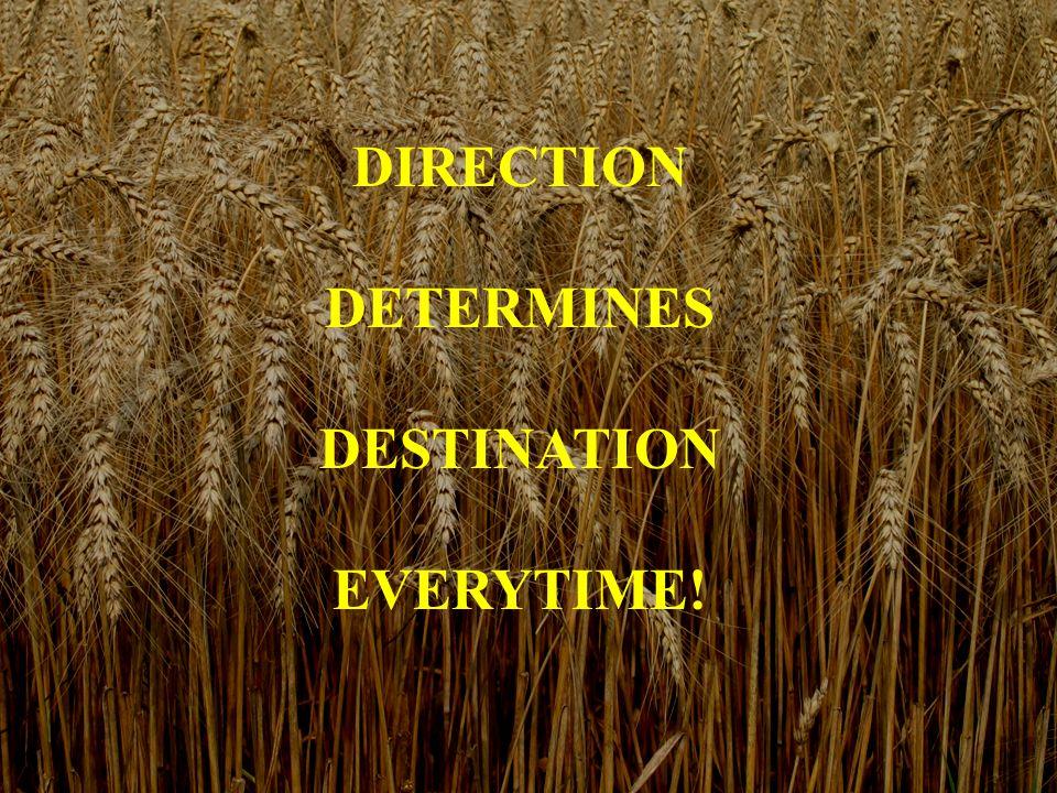 DIRECTION DETERMINES DESTINATION EVERYTIME!