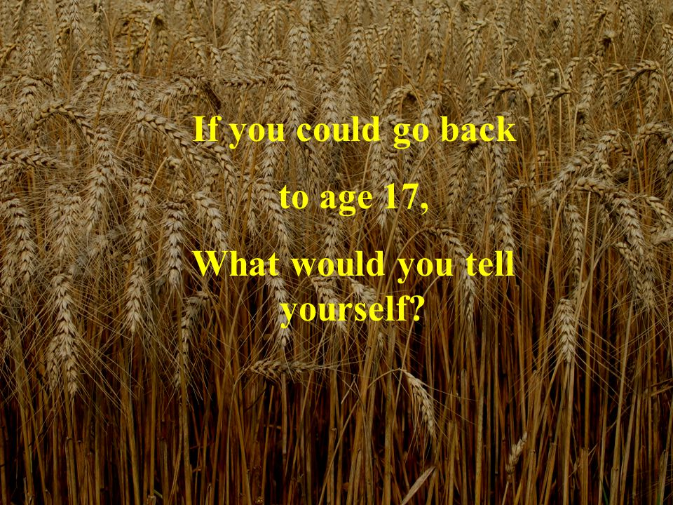If you could go back to age 17, What would you tell yourself?