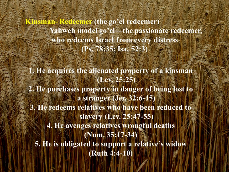 Kinsman- Redeemer (the go'el redeemer) Yahweh model go'el—the passionate redeemer, who redeems Israel from every distress (Ps. 78:35; Isa. 52:3) 1. He