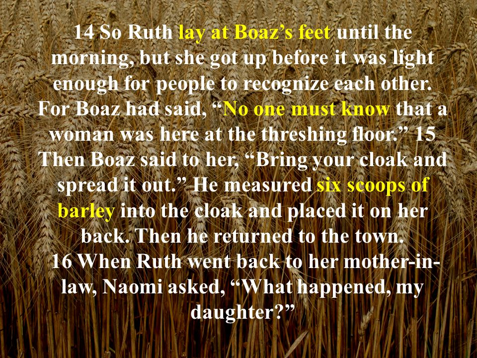 14 So Ruth lay at Boaz's feet until the morning, but she got up before it was light enough for people to recognize each other.