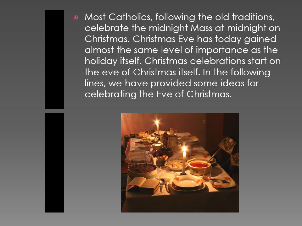  Most Catholics, following the old traditions, celebrate the midnight Mass at midnight on Christmas.