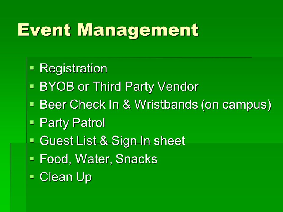 Event Management  Registration  BYOB or Third Party Vendor  Beer Check In & Wristbands (on campus)  Party Patrol  Guest List & Sign In sheet  Food, Water, Snacks  Clean Up