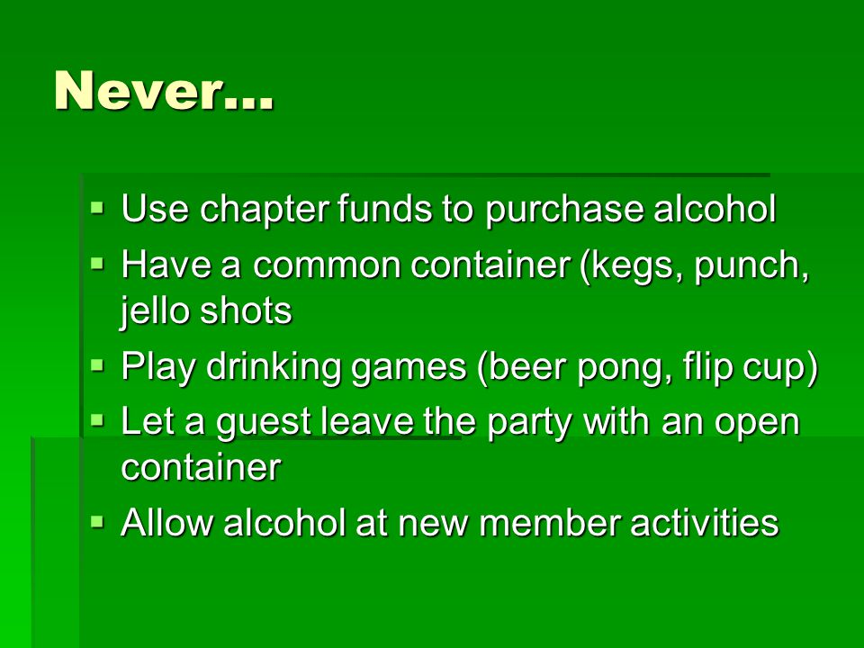 Never…  Use chapter funds to purchase alcohol  Have a common container (kegs, punch, jello shots  Play drinking games (beer pong, flip cup)  Let a guest leave the party with an open container  Allow alcohol at new member activities