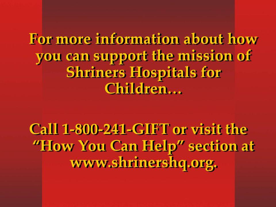 For more information about how you can support the mission of Shriners Hospitals for Children… Call 1-800-241-GIFT or visit the How You Can Help section at www.shrinershq.org.