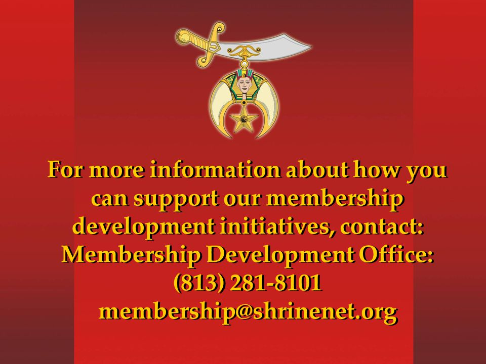 For more information about how you can support our membership development initiatives, contact: Membership Development Office: (813) 281-8101 membership@shrinenet.org For more information about how you can support our membership development initiatives, contact: Membership Development Office: (813) 281-8101 membership@shrinenet.org