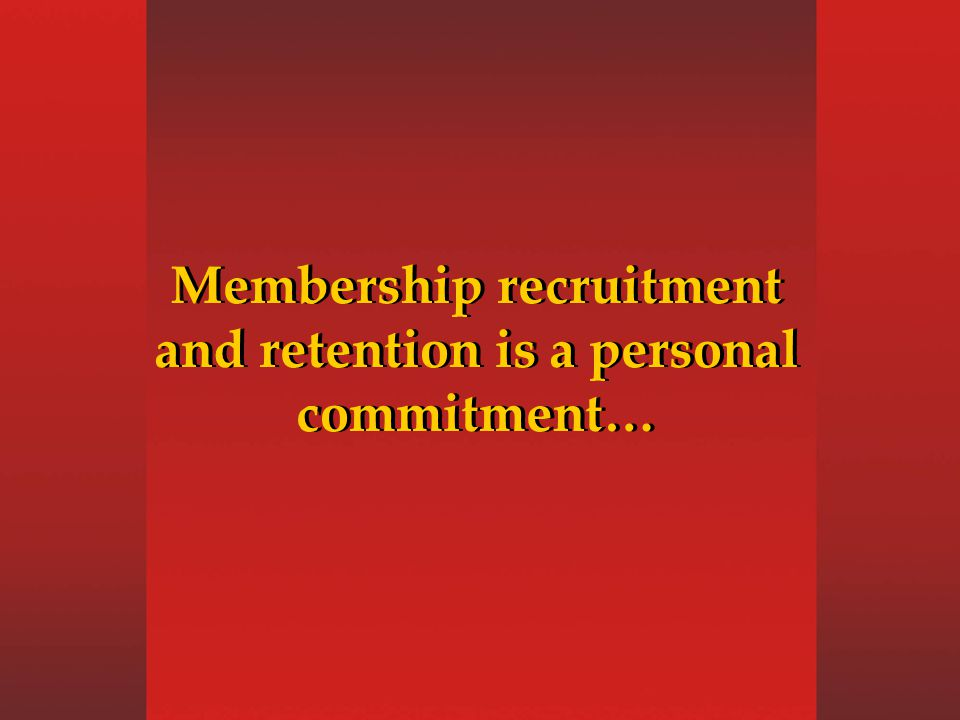 Membership recruitment and retention is a personal commitment…