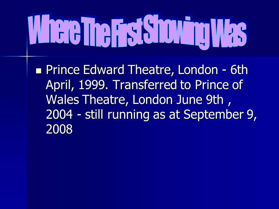 Prince Edward Theatre, London - 6th April, 1999. Transferred to Prince of Wales Theatre, London June 9th, 2004 - still running as at September 9, 2008