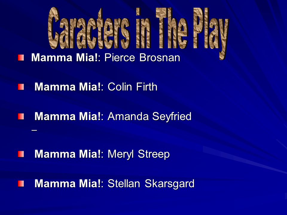 Mamma Mia!: Pierce Brosnan Mamma Mia!: Pierce Brosnan Mamma Mia!: Colin Firth Mamma Mia!: Colin Firth Mamma Mia!: Amanda Seyfried Mamma Mia!: Amanda Seyfried Mamma Mia!: Meryl Streep Mamma Mia!: Meryl Streep Mamma Mia!: Stellan Skarsgard Mamma Mia!: Stellan Skarsgard