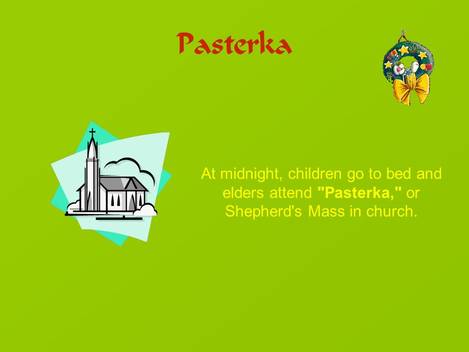 Pasterka At midnight, children go to bed and elders attend Pasterka, or Shepherd s Mass in church.