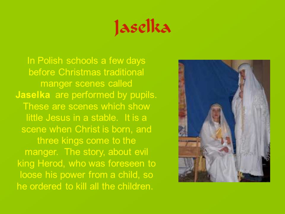 Jaselka In Polish schools a few days before Christmas traditional manger scenes called Jaselka are performed by pupils.