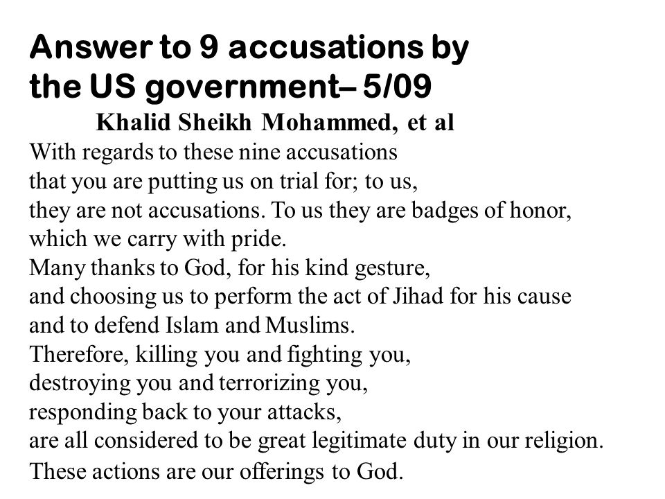 Answer to 9 accusations by the US government– 5/09 Khalid Sheikh Mohammed, et al With regards to these nine accusations that you are putting us on trial for; to us, they are not accusations.