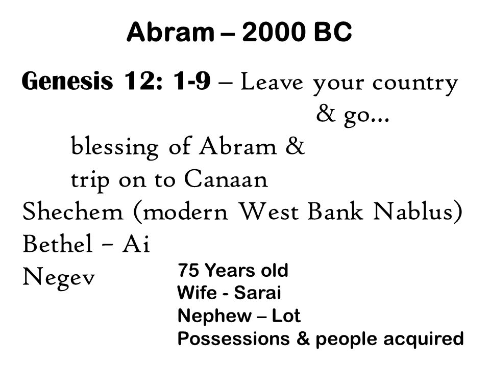 Abram – 2000 BC Genesis 12: 1-9 – Leave your country & go… blessing of Abram & trip on to Canaan Shechem (modern West Bank Nablus) Bethel – Ai Negev 75 Years old Wife - Sarai Nephew – Lot Possessions & people acquired