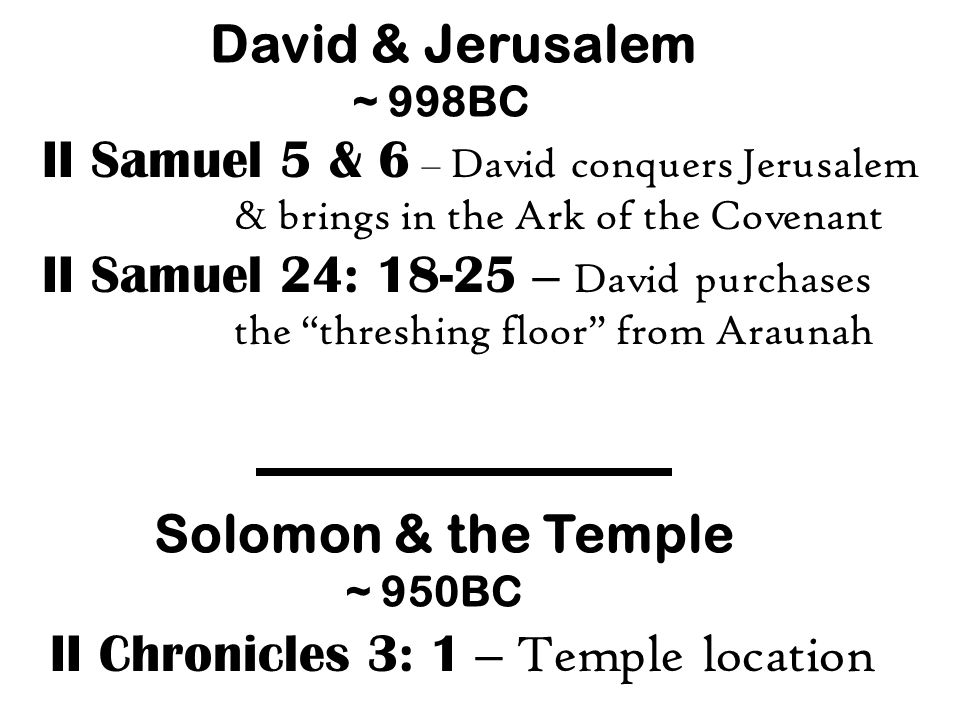 David & Jerusalem ~ 998BC II Samuel 5 & 6 – David conquers Jerusalem & brings in the Ark of the Covenant II Samuel 24: 18-25 – David purchases the threshing floor from Araunah Solomon & the Temple ~ 950BC II Chronicles 3: 1 – Temple location