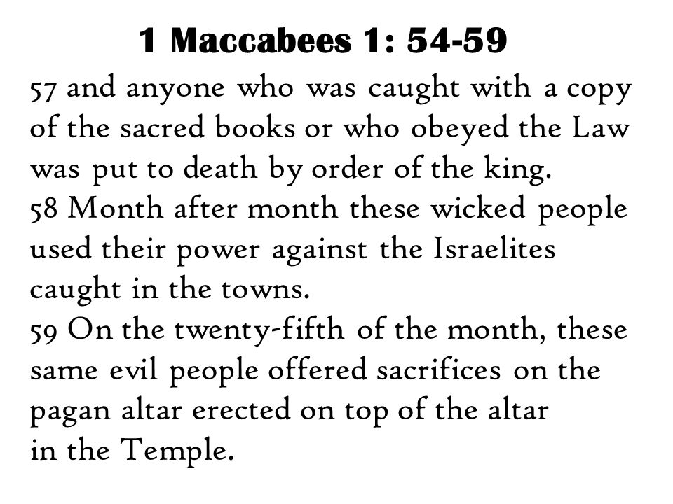 1 Maccabees 1: 54-59 57 and anyone who was caught with a copy of the sacred books or who obeyed the Law was put to death by order of the king.
