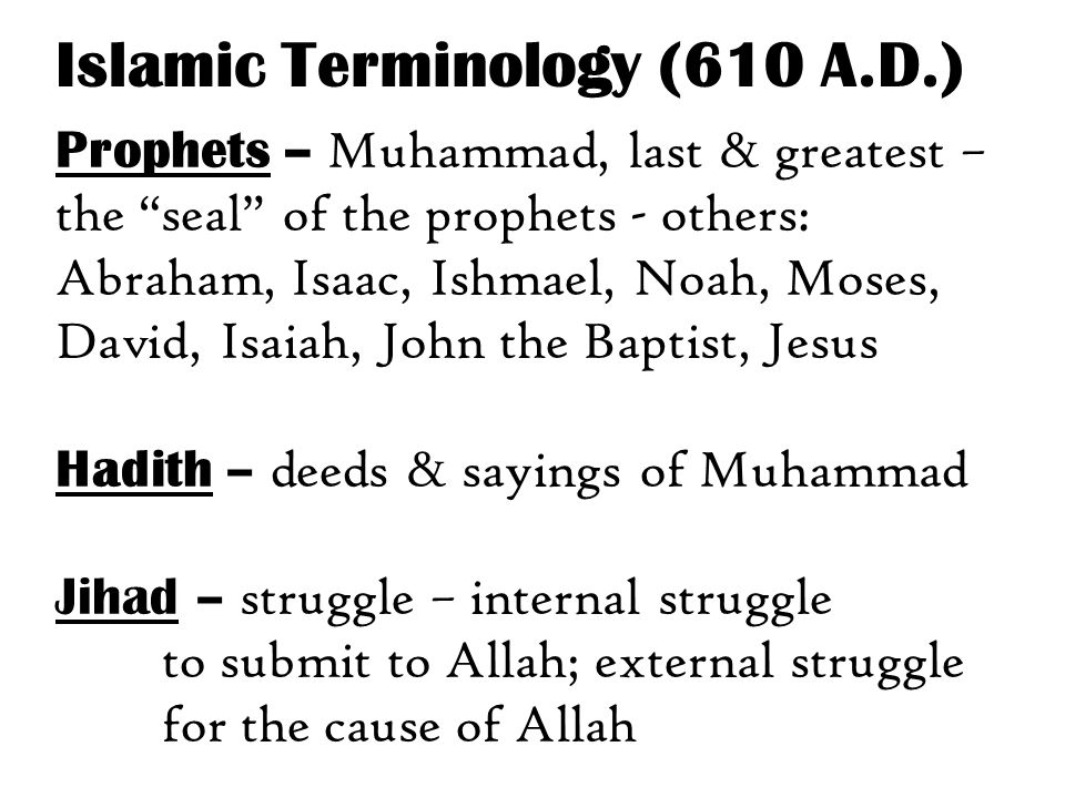 Prophets – Muhammad, last & greatest – the seal of the prophets - others: Abraham, Isaac, Ishmael, Noah, Moses, David, Isaiah, John the Baptist, Jesus Hadith – deeds & sayings of Muhammad Jihad – struggle – internal struggle to submit to Allah; external struggle for the cause of Allah Islamic Terminology (610 A.D.)