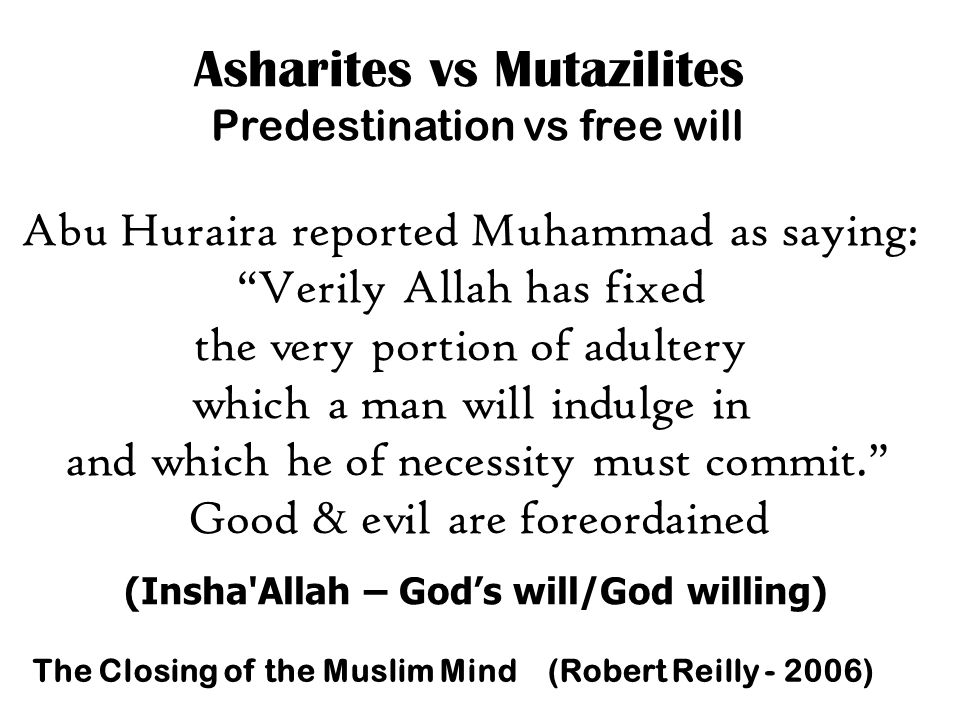 Asharites vs Mutazilites Predestination vs free will Abu Huraira reported Muhammad as saying: Verily Allah has fixed the very portion of adultery which a man will indulge in and which he of necessity must commit. Good & evil are foreordained The Closing of the Muslim Mind (Robert Reilly - 2006) (Insha Allah – God's will/God willing)