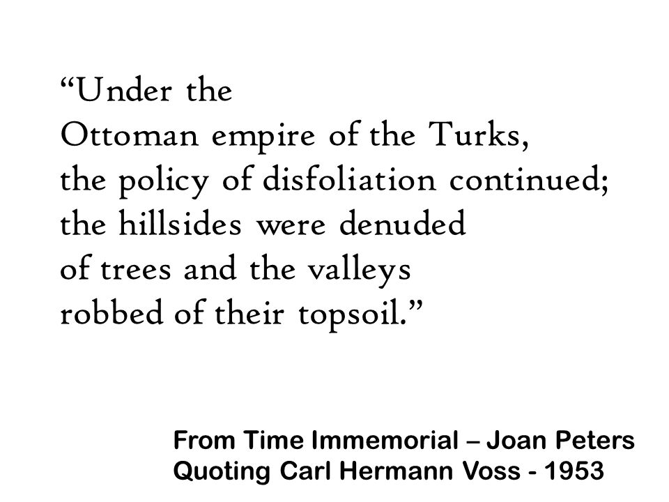 Under the Ottoman empire of the Turks, the policy of disfoliation continued; the hillsides were denuded of trees and the valleys robbed of their topsoil. From Time Immemorial – Joan Peters Quoting Carl Hermann Voss - 1953