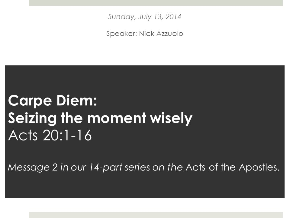 Carpe Diem: Seizing the moment wisely Acts 20:1-16 Message 2 in our 14-part series on the Acts of the Apostles.