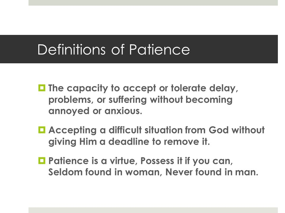 Definitions of Patience  The capacity to accept or tolerate delay, problems, or suffering without becoming annoyed or anxious.