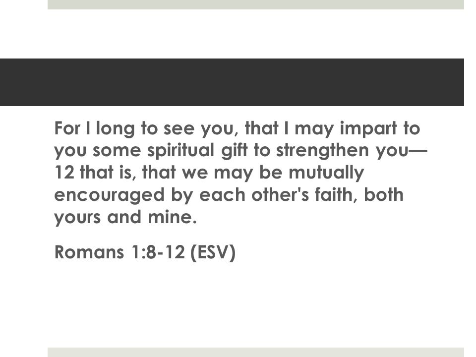 For I long to see you, that I may impart to you some spiritual gift to strengthen you— 12 that is, that we may be mutually encouraged by each other s faith, both yours and mine.