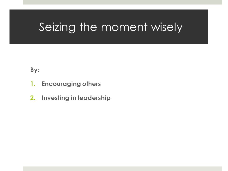 Seizing the moment wisely By: 1.Encouraging others 2.Investing in leadership