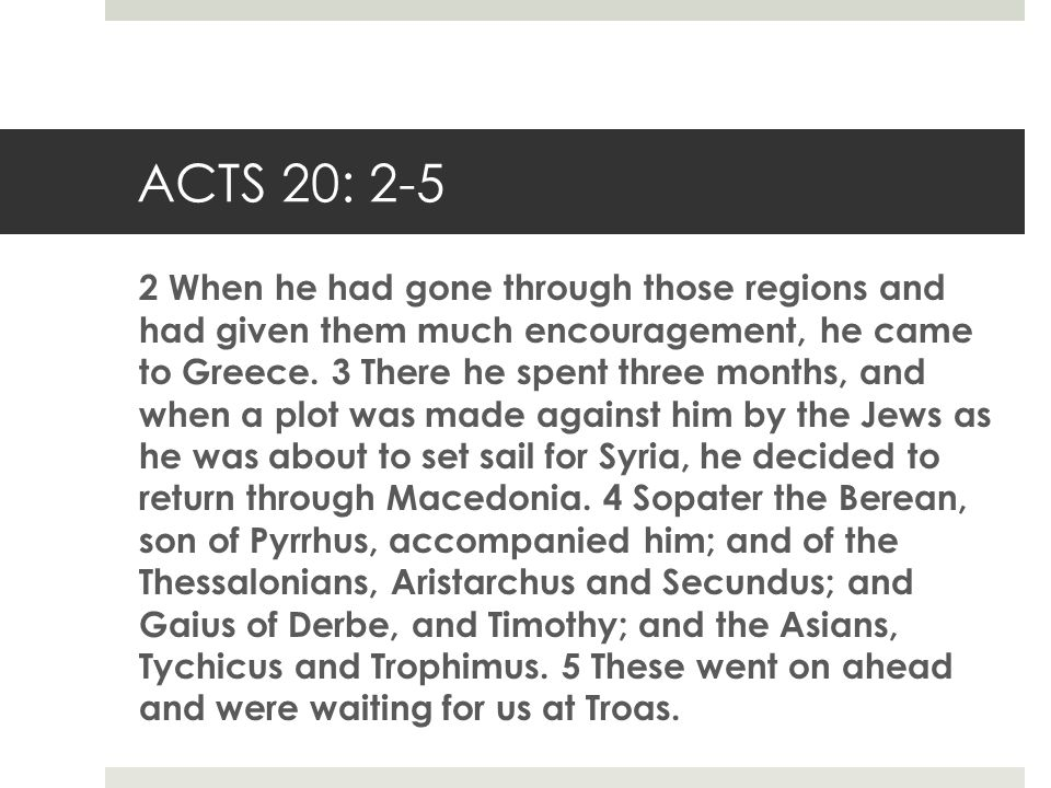 ACTS 20: 2-5 2 When he had gone through those regions and had given them much encouragement, he came to Greece. 3 There he spent three months, and whe