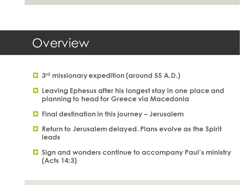 Overview  3 rd missionary expedition (around 55 A.D.)  Leaving Ephesus after his longest stay in one place and planning to head for Greece via Macedonia  Final destination in this journey – Jerusalem  Return to Jerusalem delayed.