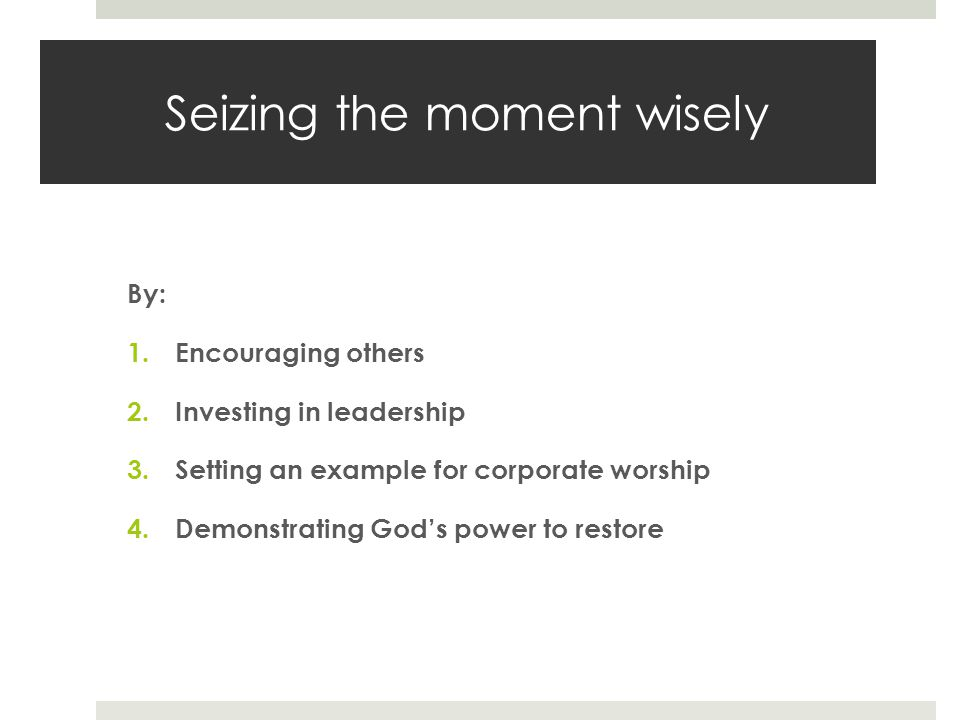 Seizing the moment wisely By: 1.Encouraging others 2.Investing in leadership 3.Setting an example for corporate worship 4.Demonstrating God's power to restore