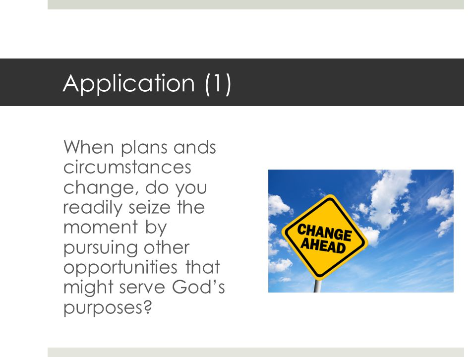Application (1) When plans ands circumstances change, do you readily seize the moment by pursuing other opportunities that might serve God's purposes?