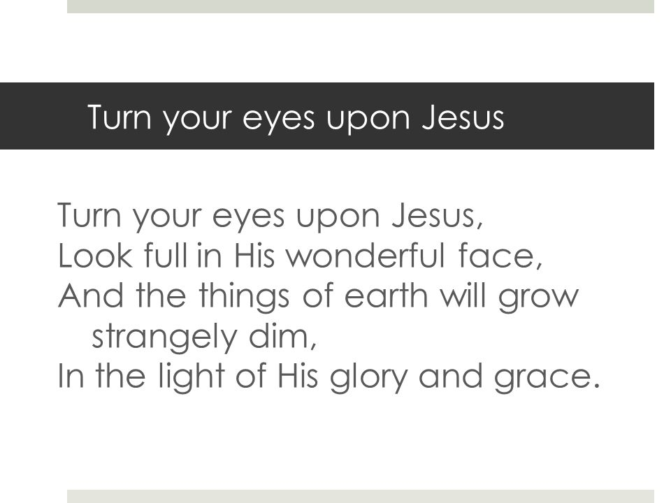 Turn your eyes upon Jesus Turn your eyes upon Jesus, Look full in His wonderful face, And the things of earth will grow strangely dim, In the light of