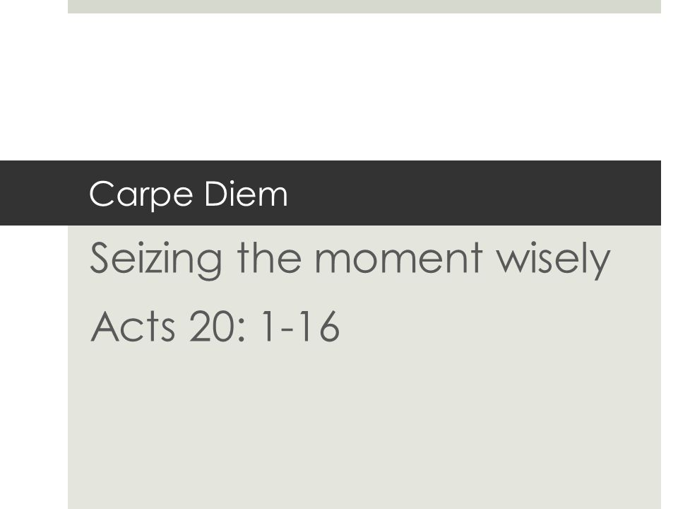 Carpe Diem Seizing the moment wisely Acts 20: 1-16
