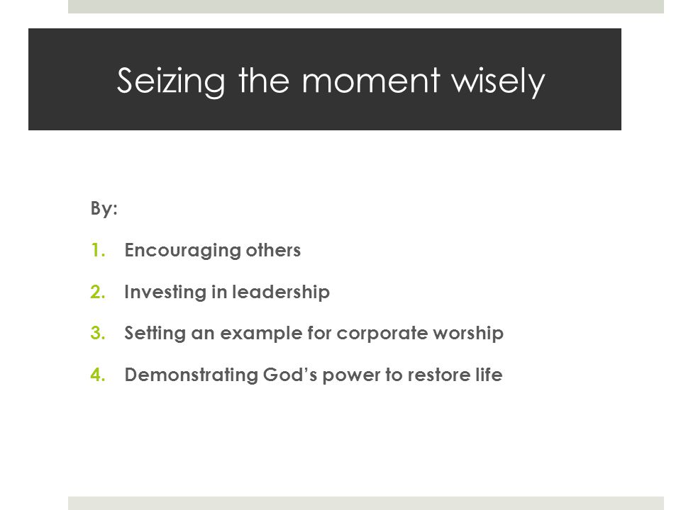 Seizing the moment wisely By: 1.Encouraging others 2.Investing in leadership 3.Setting an example for corporate worship 4.Demonstrating God's power to restore life