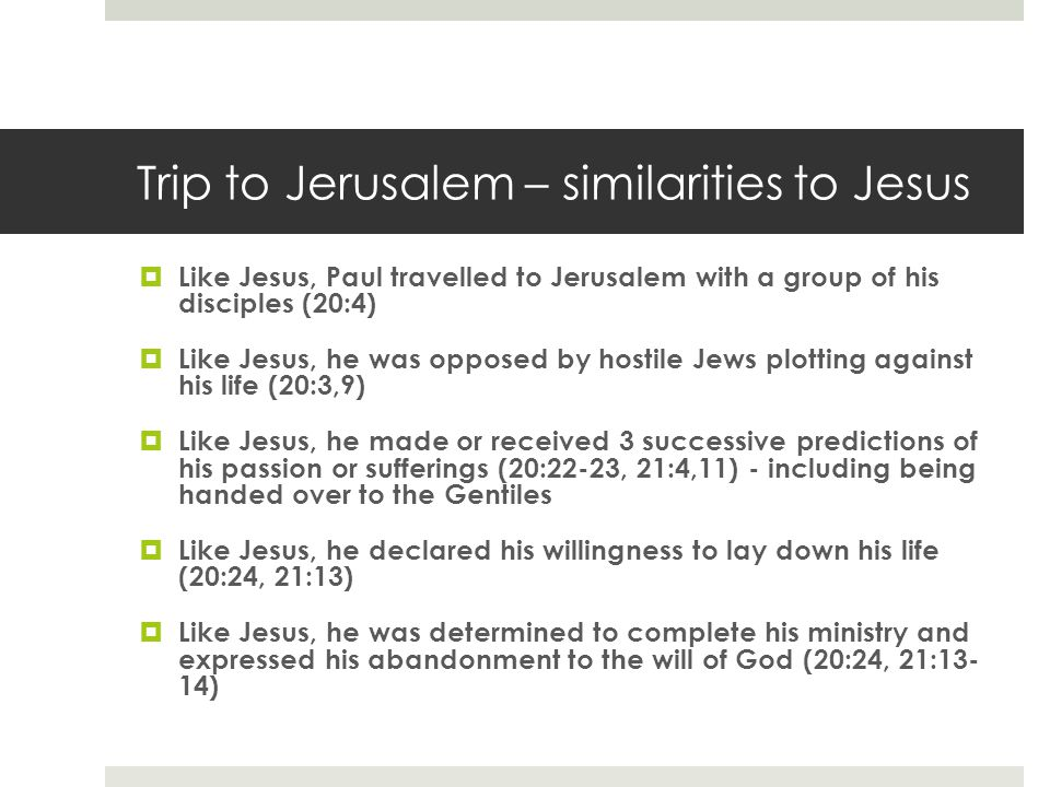 Trip to Jerusalem – similarities to Jesus  Like Jesus, Paul travelled to Jerusalem with a group of his disciples (20:4)  Like Jesus, he was opposed