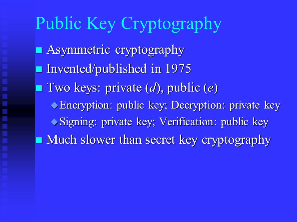 Public Key Cryptography n Asymmetric cryptography n Invented/published in 1975 n Two keys: private (d), public (e) u Encryption: public key; Decryption: private key u Signing: private key; Verification: public key n Much slower than secret key cryptography