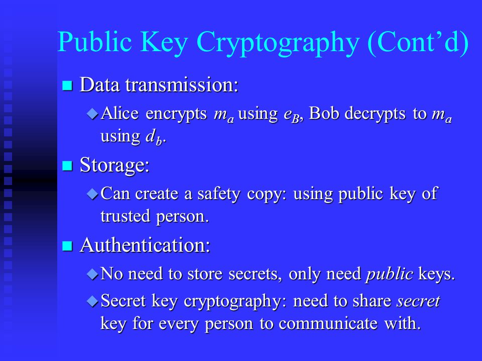 Public Key Cryptography (Cont'd) n Data transmission: u Alice encrypts m a using e B, Bob decrypts to m a using d b.