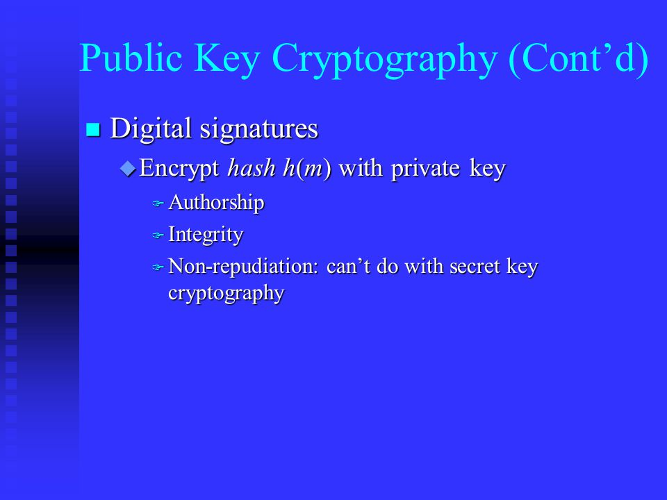 Public Key Cryptography (Cont'd) n Digital signatures u Encrypt hash h(m) with private key F Authorship F Integrity F Non-repudiation: can't do with secret key cryptography