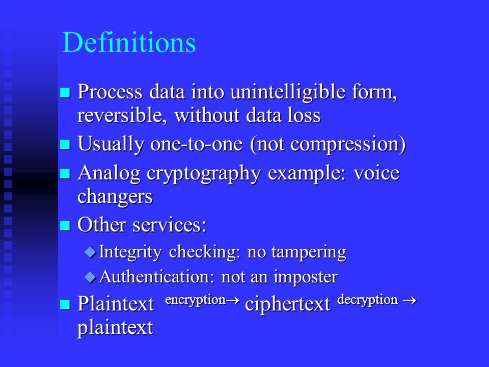 Definitions n Process data into unintelligible form, reversible, without data loss n Usually one-to-one (not compression) n Analog cryptography example: voice changers n Other services: u Integrity checking: no tampering u Authentication: not an imposter n Plaintext encryption  ciphertext decryption  plaintext