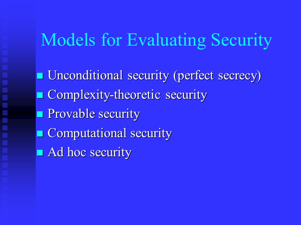 Models for Evaluating Security n Unconditional security (perfect secrecy) n Complexity-theoretic security n Provable security n Computational security n Ad hoc security