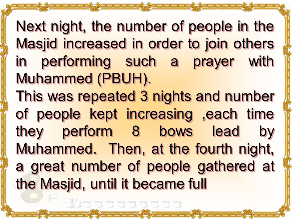 At one of Ramadan nights, the Messenger of Allah (PBUH) went to the Masjid to pray, there he found a group of people whom he lead in prayer & performed 8 bows.