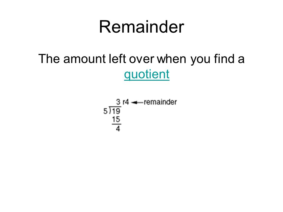 Remainder The amount left over when you find a quotient quotient