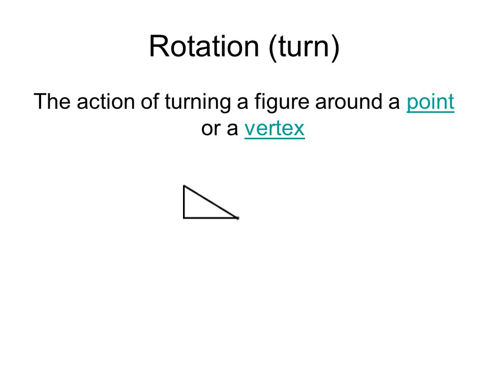 Rotation (turn) The action of turning a figure around a point or a vertexpointvertex