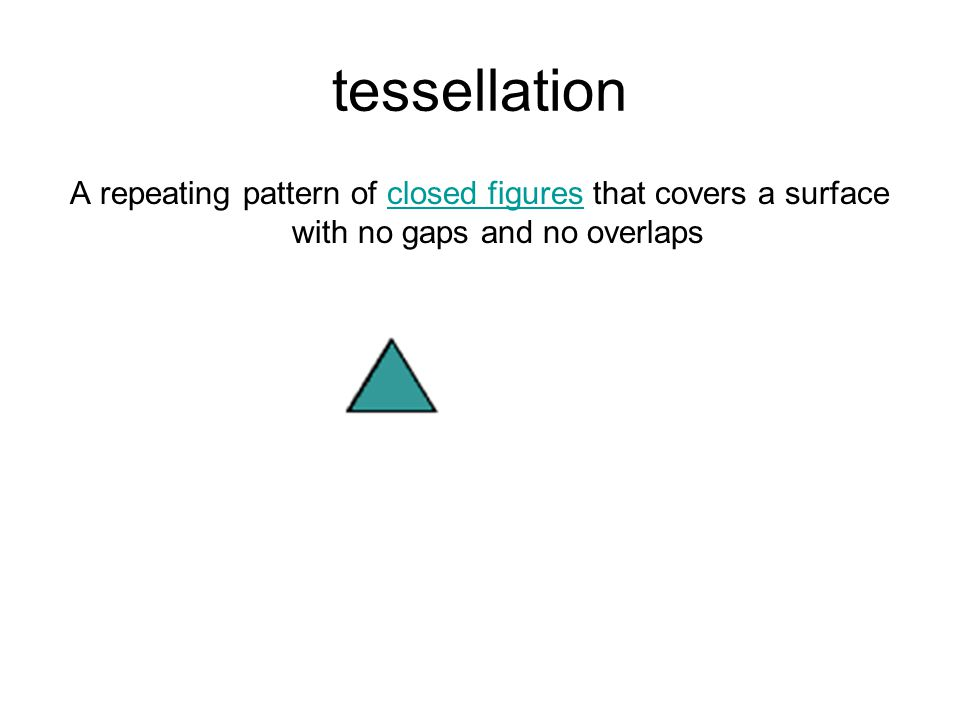 tessellation A repeating pattern of closed figures that covers a surface with no gaps and no overlapsclosed figures